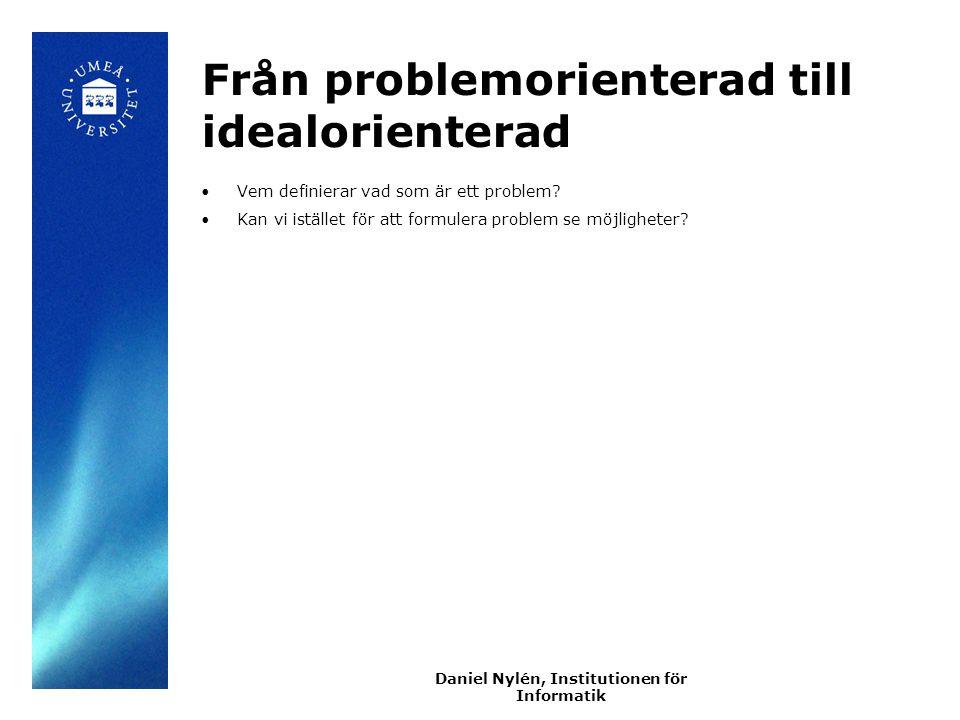 Daniel Nylén, Institutionen för Informatik Från problemorienterad till idealorienterad Vem definierar vad som är ett problem.