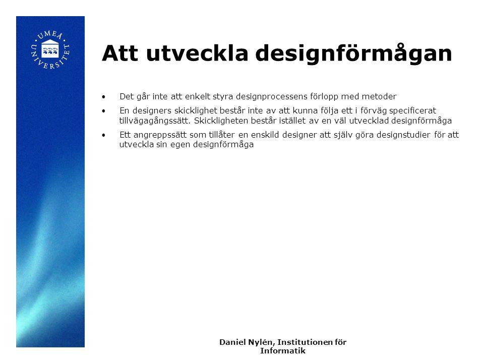 Daniel Nylén, Institutionen för Informatik Att utveckla designförmågan Det går inte att enkelt styra designprocessens förlopp med metoder En designers skicklighet består inte av att kunna följa ett i förväg specificerat tillvägagångssätt.