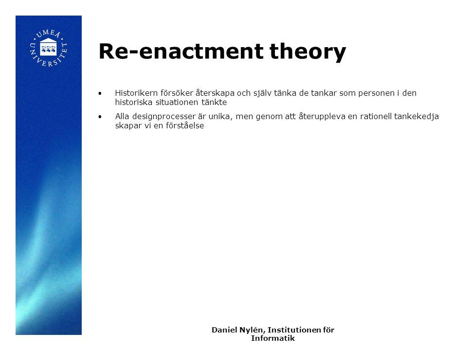Daniel Nylén, Institutionen för Informatik Re-enactment theory Historikern försöker återskapa och själv tänka de tankar som personen i den historiska situationen tänkte Alla designprocesser är unika, men genom att återuppleva en rationell tankekedja skapar vi en förståelse