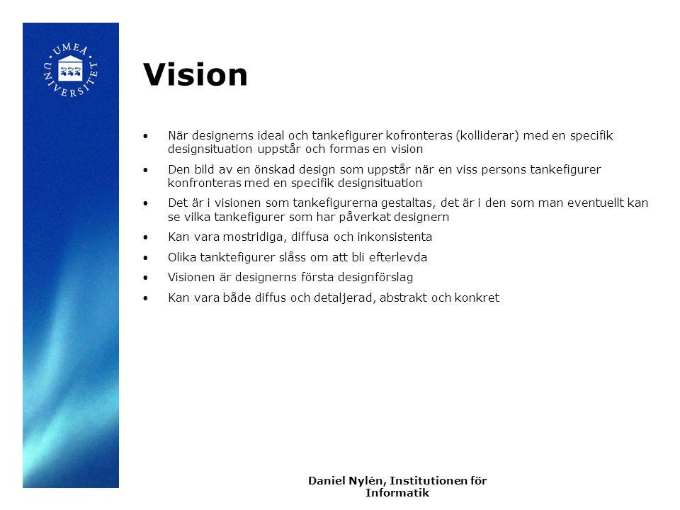 Daniel Nylén, Institutionen för Informatik Vision När designerns ideal och tankefigurer kofronteras (kolliderar) med en specifik designsituation uppstår och formas en vision Den bild av en önskad design som uppstår när en viss persons tankefigurer konfronteras med en specifik designsituation Det är i visionen som tankefigurerna gestaltas, det är i den som man eventuellt kan se vilka tankefigurer som har påverkat designern Kan vara mostridiga, diffusa och inkonsistenta Olika tanktefigurer slåss om att bli efterlevda Visionen är designerns första designförslag Kan vara både diffus och detaljerad, abstrakt och konkret