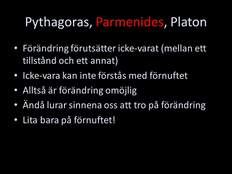 Pythagoras, Parmenides, Platon Förändring förutsätter icke-varat (mellan ett tillstånd och ett annat) Icke-vara kan inte förstås med förnuftet Alltså