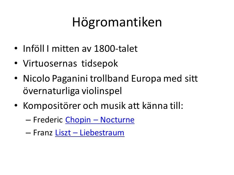 Högromantiken Inföll I mitten av 1800-talet Virtuosernas tidsepok Nicolo Paganini trollband Europa med sitt övernaturliga violinspel Kompositörer och musik att känna till: – Frederic Chopin – NocturneChopin – Nocturne – Franz Liszt – LiebestraumLiszt – Liebestraum