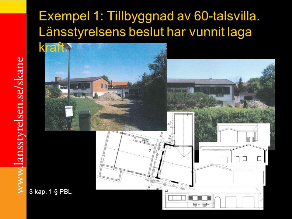 exempel 3 kap. 1 § PBL Exempel 1: Tillbyggnad av 60-talsvilla. Länsstyrelsens beslut har vunnit laga kraft.