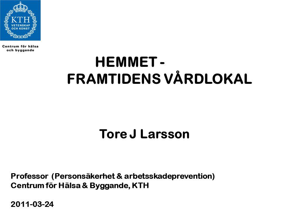 HEMMET - FRAMTIDENS VÅRDLOKAL Tore J Larsson Professor (Personsäkerhet & arbetsskadeprevention) Centrum för Hälsa & Byggande, KTH 2011-03-24