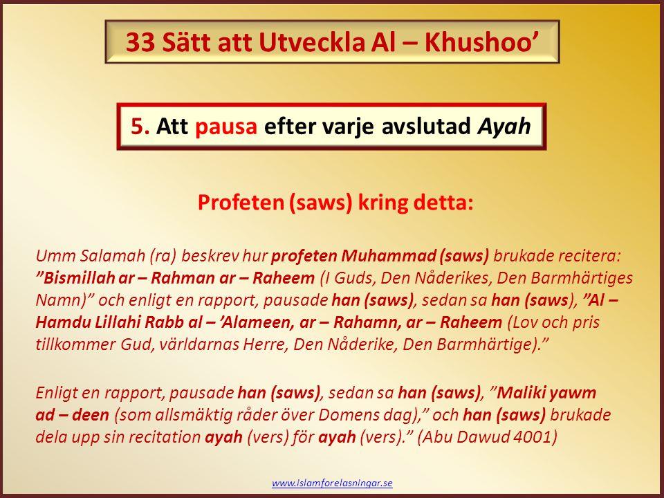 www.islamforelasningar.se Umm Salamah (ra) beskrev hur profeten Muhammad (saws) brukade recitera: Bismillah ar – Rahman ar – Raheem (I Guds, Den Nåderikes, Den Barmhärtiges Namn) och enligt en rapport, pausade han (saws), sedan sa han (saws), Al – Hamdu Lillahi Rabb al – 'Alameen, ar – Rahamn, ar – Raheem (Lov och pris tillkommer Gud, världarnas Herre, Den Nåderike, Den Barmhärtige). Enligt en rapport, pausade han (saws), sedan sa han (saws), Maliki yawm ad – deen (som allsmäktig råder över Domens dag), och han (saws) brukade dela upp sin recitation ayah (vers) för ayah (vers). (Abu Dawud 4001) Profeten (saws) kring detta: 5.