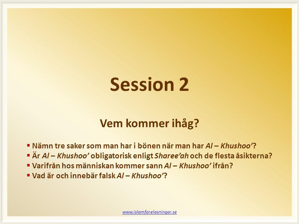 Session 2 www.islamforelasningar.se  Nämn tre saker som man har i bönen när man har Al – Khushoo'?  Är Al – Khushoo' obligatorisk enligt Sharee'ah o