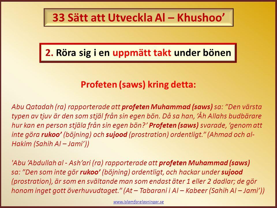 www.islamforelasningar.se Profeten (saws) råd kring detta: Profeten Muhammad (saws) rådgav Abu Ayyoob (ra) att: När du ställer dig för att utföra bönen, be då bönen som ett farväls bön. (Ahmad (Sahih Al – Jami')) Profeten Muhammad (saws) har sagt: Kom ihåg döden i din bön, för den mannen som kommer ihåg döden under sin bön är bunden till att be ordentligt, och be bönen som den mannen som inte tror att han kommer be en till bön. (Silsilat Al – Ahadeeth As – Saheehah av Al – Albani) 3.