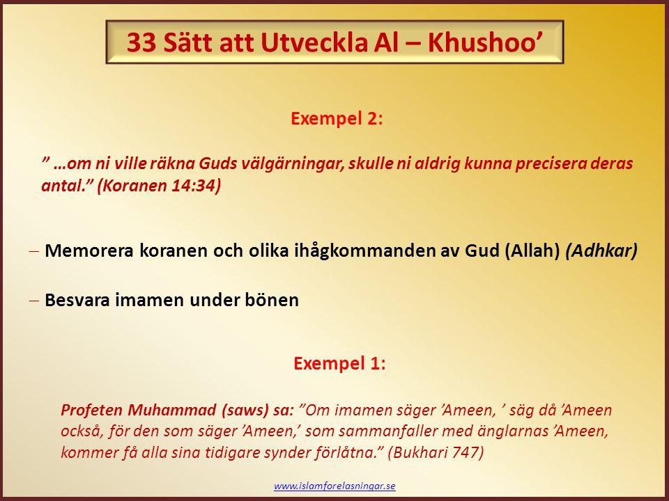 www.islamforelasningar.se …om ni ville räkna Guds välgärningar, skulle ni aldrig kunna precisera deras antal. (Koranen 14:34)  Memorera koranen och olika ihågkommanden av Gud (Allah) (Adhkar)  Besvara imamen under bönen Exempel 1: Profeten Muhammad (saws) sa: Om imamen säger 'Ameen, ' säg då 'Ameen också, för den som säger 'Ameen,' som sammanfaller med änglarnas 'Ameen, kommer få alla sina tidigare synder förlåtna. (Bukhari 747) Exempel 2: 33 Sätt att Utveckla Al – Khushoo'