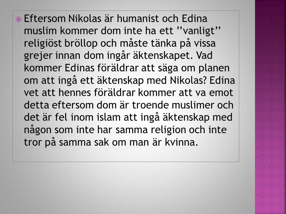  Eftersom Nikolas är humanist och Edina muslim kommer dom inte ha ett ''vanligt'' religiöst bröllop och måste tänka på vissa grejer innan dom ingår äktenskapet.