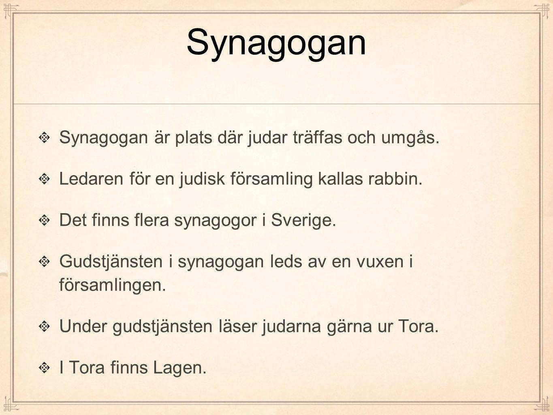 Synagogan Synagogan är plats där judar träffas och umgås. Ledaren för en judisk församling kallas rabbin. Det finns flera synagogor i Sverige. Gudstjä