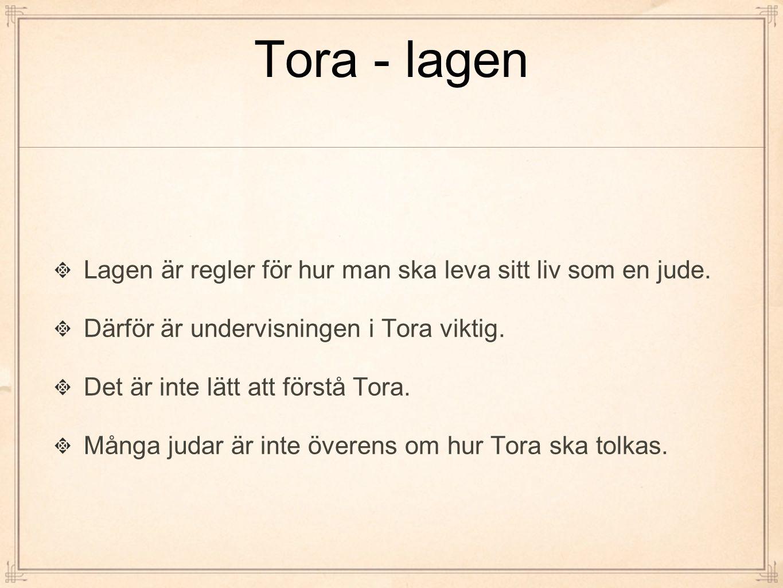 Tora - lagen Lagen är regler för hur man ska leva sitt liv som en jude. Därför är undervisningen i Tora viktig. Det är inte lätt att förstå Tora. Mång
