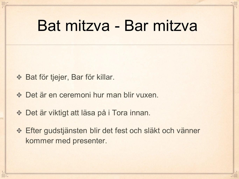 Bat mitzva - Bar mitzva Bat för tjejer, Bar för killar. Det är en ceremoni hur man blir vuxen. Det är viktigt att läsa på i Tora innan. Efter gudstjän