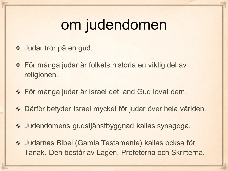 om judendomen Judar tror på en gud. För många judar är folkets historia en viktig del av religionen. För många judar är Israel det land Gud lovat dem.