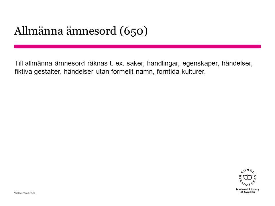 Sidnummer Allmänna ämnesord (650) Till allmänna ämnesord räknas t. ex. saker, handlingar, egenskaper, händelser, fiktiva gestalter, händelser utan for