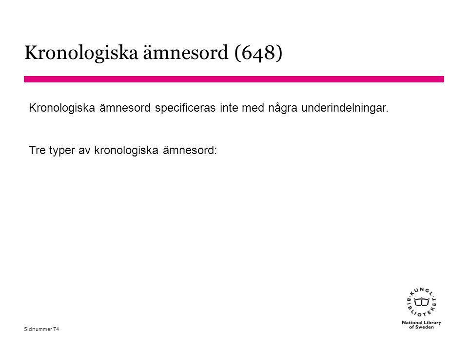 Sidnummer Kronologiska ämnesord (648) Kronologiska ämnesord specificeras inte med några underindelningar. Tre typer av kronologiska ämnesord: 74