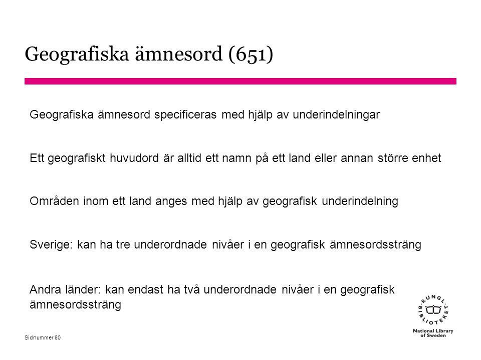 Sidnummer Geografiska ämnesord (651) Geografiska ämnesord specificeras med hjälp av underindelningar Ett geografiskt huvudord är alltid ett namn på et
