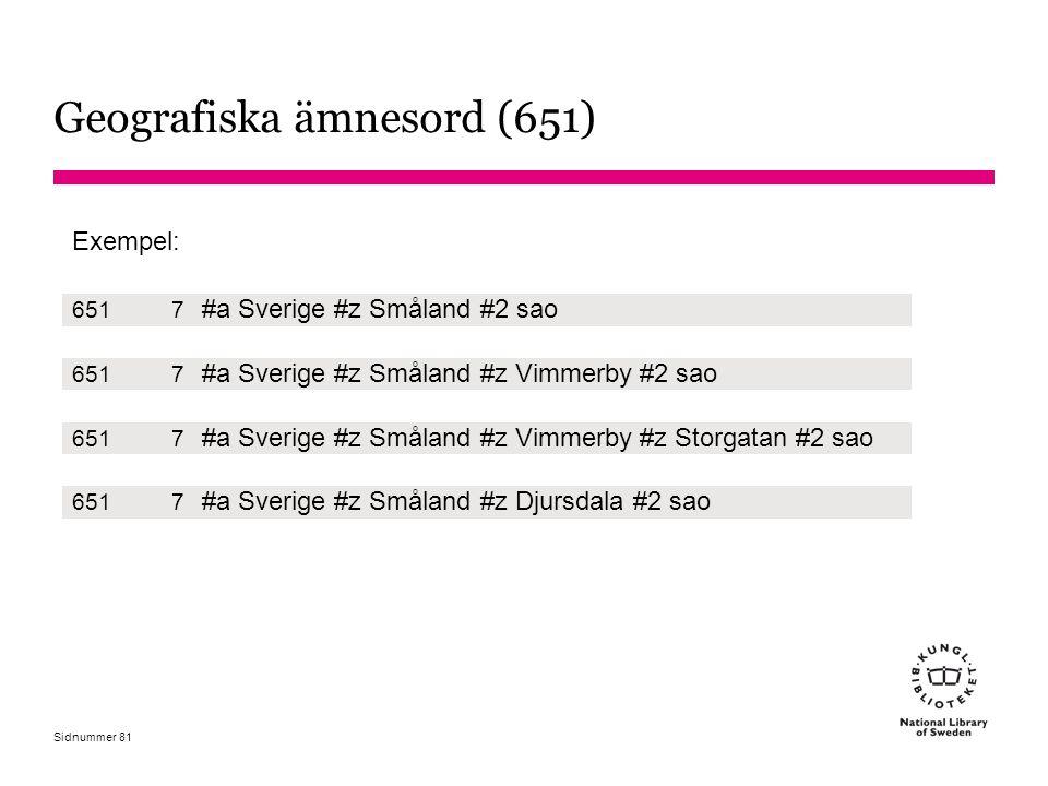 Sidnummer Geografiska ämnesord (651) Exempel: 6517 #a Sverige #z Småland #2 sao 6517 #a Sverige #z Småland #z Vimmerby #2 sao 6517 #a Sverige #z Småla