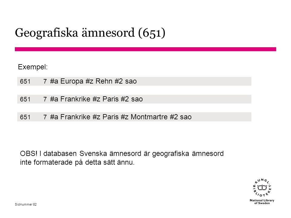 Sidnummer Geografiska ämnesord (651) Exempel: 6517 #a Europa #z Rehn #2 sao 6517 #a Frankrike #z Paris #2 sao 6517 #a Frankrike #z Paris #z Montmartre