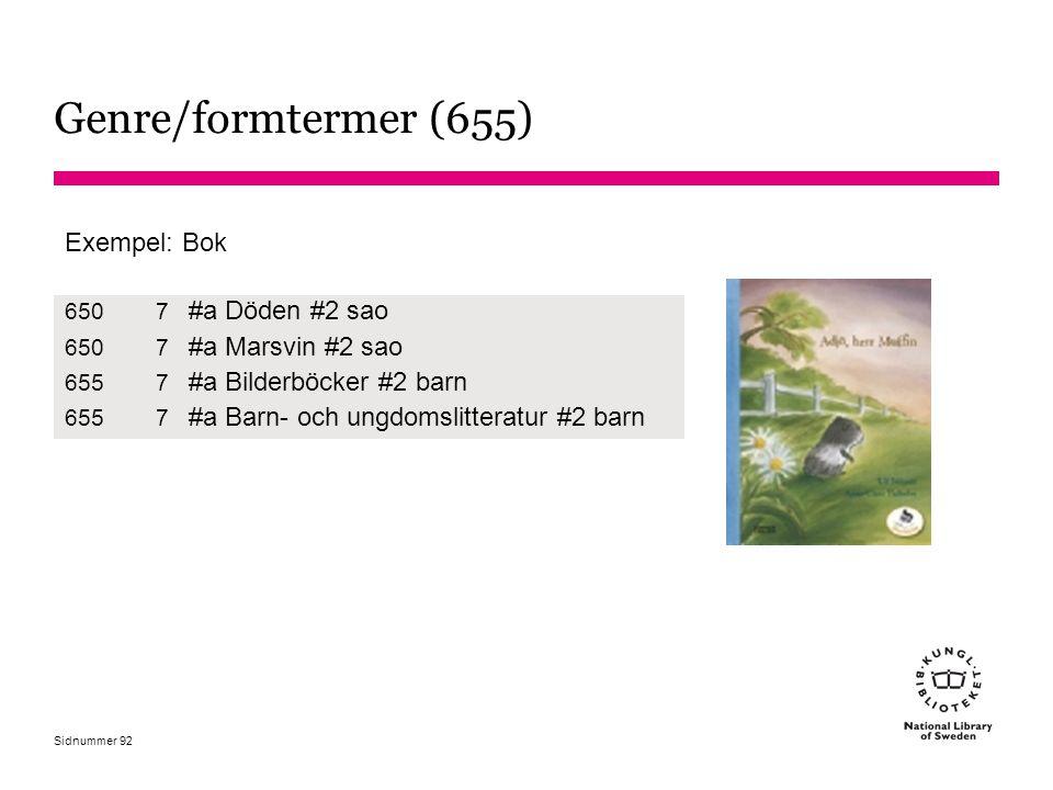 Sidnummer Genre/formtermer (655) Exempel: Bok 6507 #a Döden #2 sao 6507 #a Marsvin #2 sao 6557 #a Bilderböcker #2 barn 6557 #a Barn- och ungdomslitter