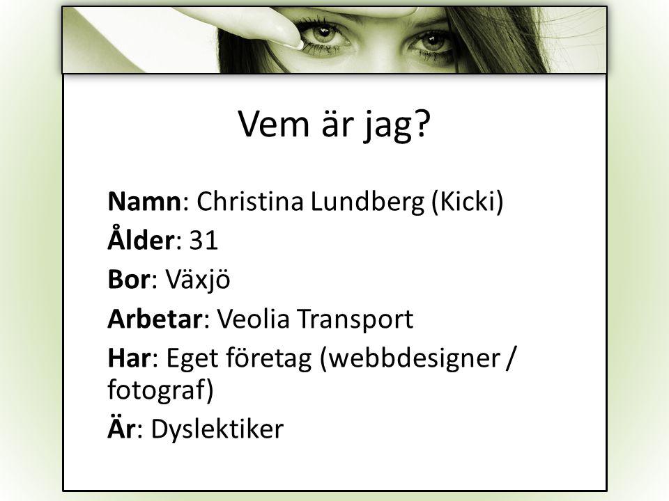 Vem är jag? Namn: Christina Lundberg (Kicki) Ålder: 31 Bor: Växjö Arbetar: Veolia Transport Har: Eget företag (webbdesigner / fotograf) Är: Dyslektike