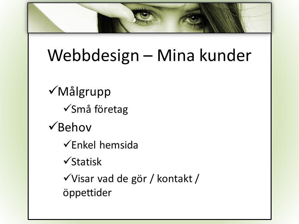 Webbdesign – Mina kunder Målgrupp Små företag Behov Enkel hemsida Statisk Visar vad de gör / kontakt / öppettider