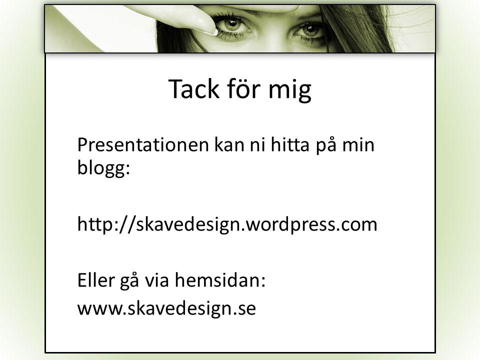 Tack för mig Presentationen kan ni hitta på min blogg: http://skavedesign.wordpress.com Eller gå via hemsidan: www.skavedesign.se