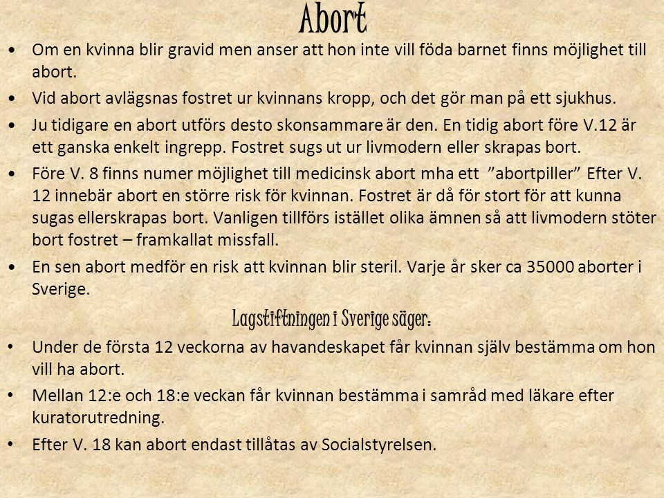 Abort Om en kvinna blir gravid men anser att hon inte vill föda barnet finns möjlighet till abort. Vid abort avlägsnas fostret ur kvinnans kropp, och