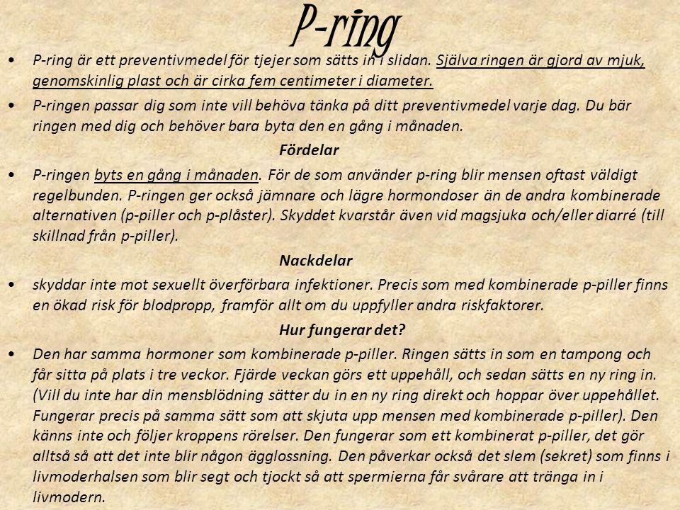 P-ring P-ring är ett preventivmedel för tjejer som sätts in i slidan. Själva ringen är gjord av mjuk, genomskinlig plast och är cirka fem centimeter i
