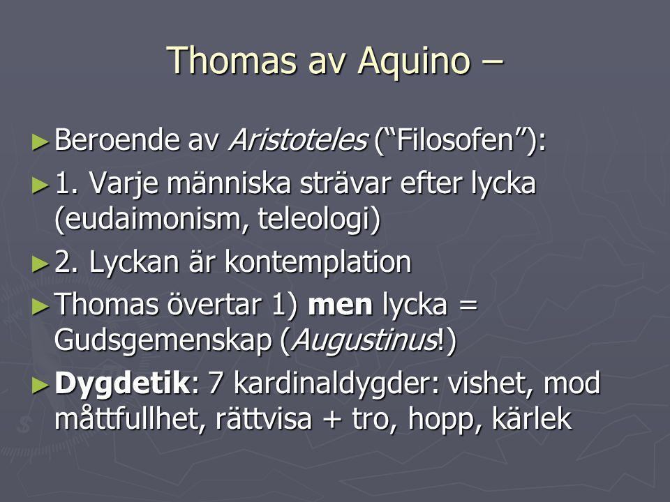 """Thomas av Aquino – ► Beroende av Aristoteles (""""Filosofen""""): ► 1. Varje människa strävar efter lycka (eudaimonism, teleologi) ► 2. Lyckan är kontemplat"""