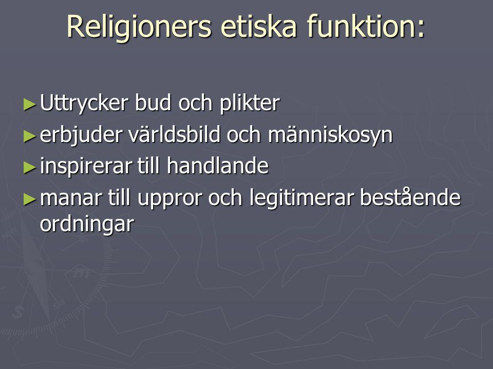 Religioners etiska funktion: ► Uttrycker bud och plikter ► erbjuder världsbild och människosyn ► inspirerar till handlande ► manar till uppror och leg