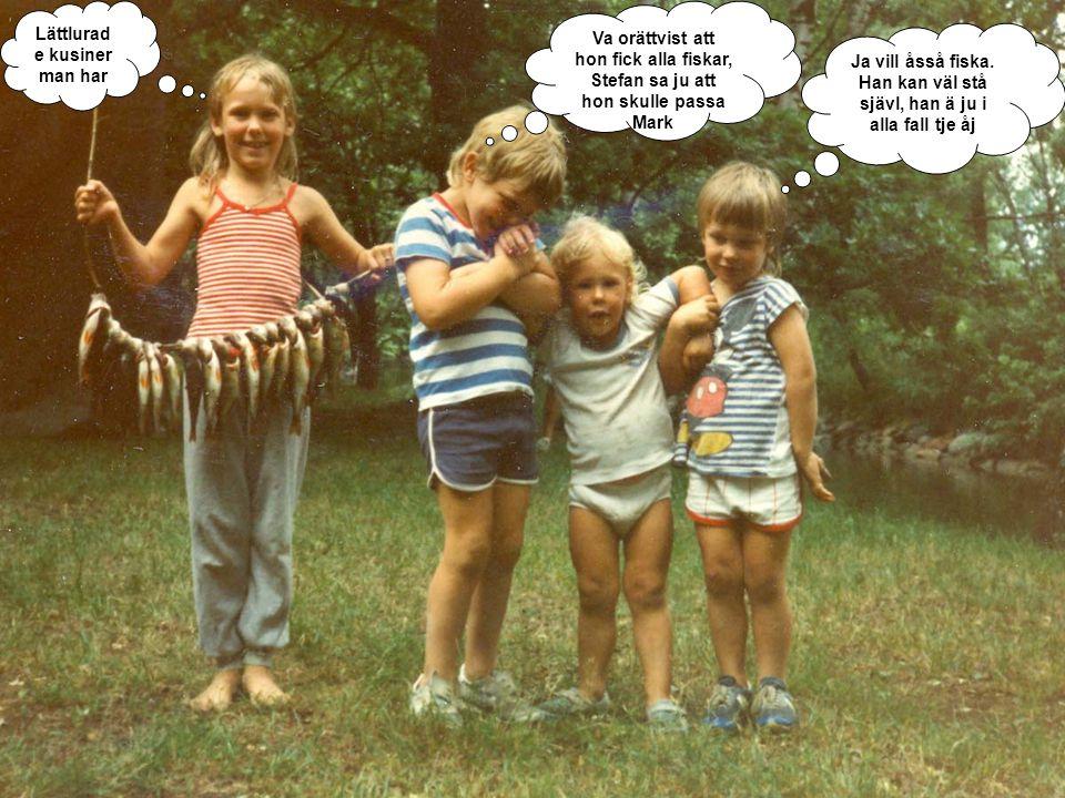 Lättlurad e kusiner man har Va orättvist att hon fick alla fiskar, Stefan sa ju att hon skulle passa Mark Ja vill åsså fiska. Han kan väl stå sjävl, h