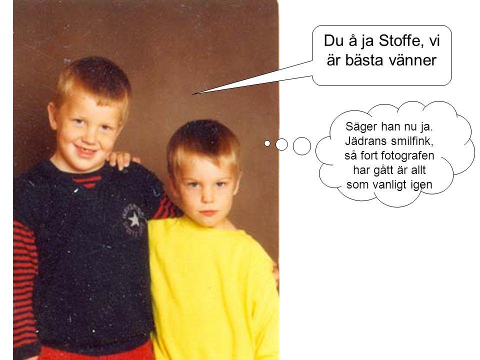 Du å ja Stoffe, vi är bästa vänner Säger han nu ja. Jädrans smilfink, så fort fotografen har gått är allt som vanligt igen