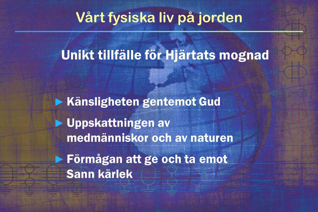 Vårt fysiska liv på jorden ► Känsligheten gentemot Gud ► Uppskattningen av medmänniskor och av naturen ► Förmågan att ge och ta emot Sann kärlek Unikt