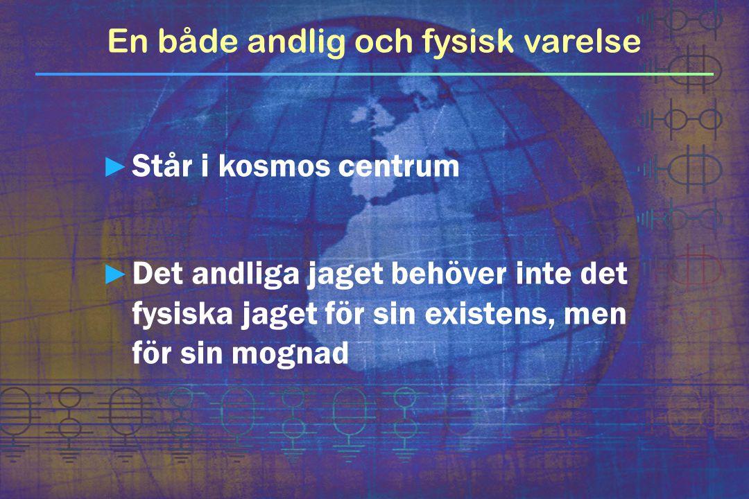 En både andlig och fysisk varelse ► Står i kosmos centrum ► Det andliga jaget behöver inte det fysiska jaget för sin existens, men för sin mognad