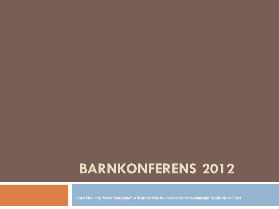 BARNKONFERENS 2012 Said Niklund, förvaltningschef, Arbetsmarknads- och socialförvaltningen Trollhättans Stad