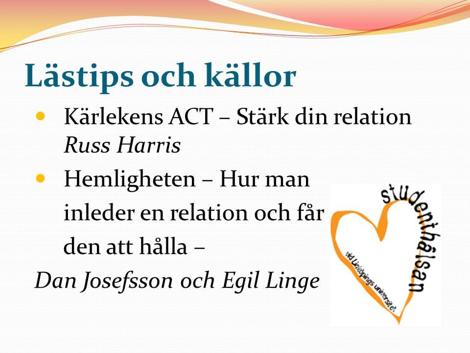 Lästips och källor Kärlekens ACT – Stärk din relation Russ Harris Hemligheten – Hur man inleder en relation och får den att hålla – Dan Josefsson och