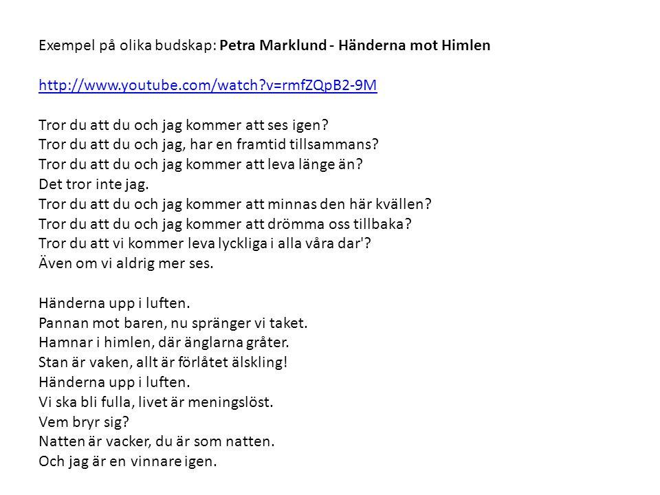 Exempel på olika budskap: Petra Marklund - Händerna mot Himlen http://www.youtube.com/watch?v=rmfZQpB2-9M Tror du att du och jag kommer att ses igen.