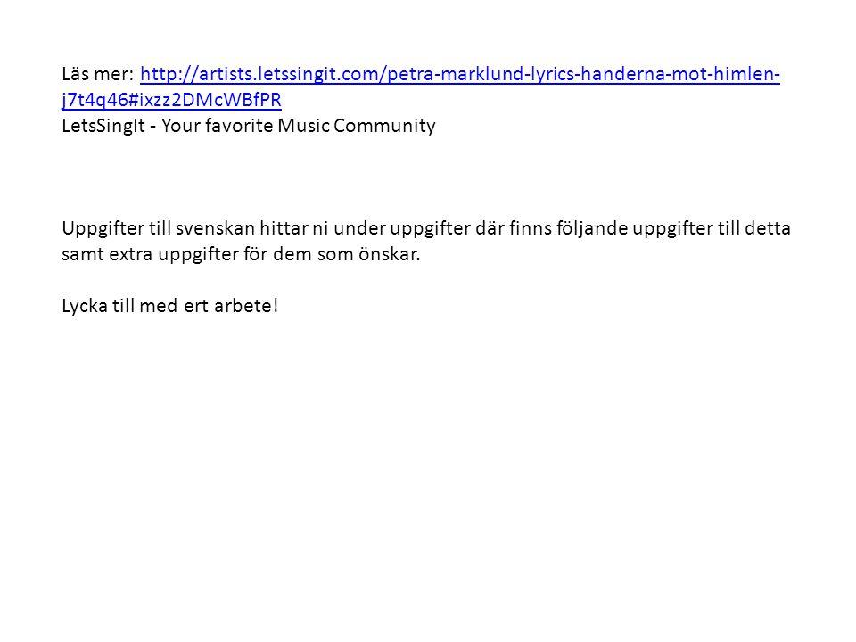 Läs mer: http://artists.letssingit.com/petra-marklund-lyrics-handerna-mot-himlen- j7t4q46#ixzz2DMcWBfPRhttp://artists.letssingit.com/petra-marklund-lyrics-handerna-mot-himlen- j7t4q46#ixzz2DMcWBfPR LetsSingIt - Your favorite Music Community Uppgifter till svenskan hittar ni under uppgifter där finns följande uppgifter till detta samt extra uppgifter för dem som önskar.
