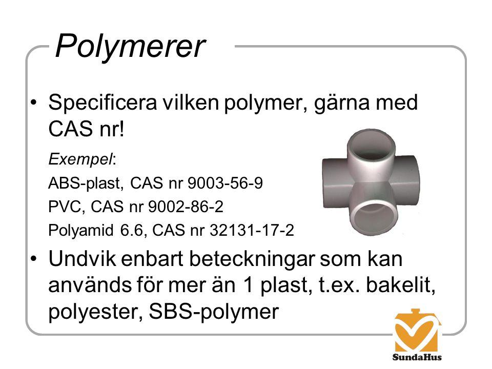 Polymerer Specificera vilken polymer, gärna med CAS nr! Exempel: ABS-plast, CAS nr 9003-56-9 PVC, CAS nr 9002-86-2 Polyamid 6.6, CAS nr 32131-17-2 Und