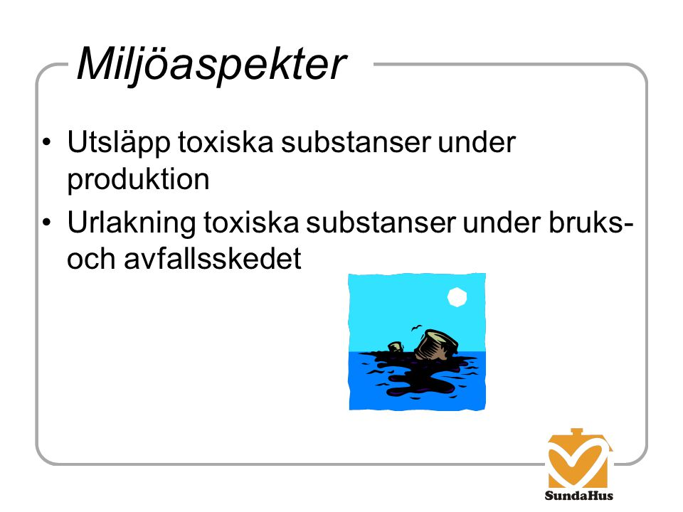 Miljöaspekter Utsläpp toxiska substanser under produktion Urlakning toxiska substanser under bruks- och avfallsskedet