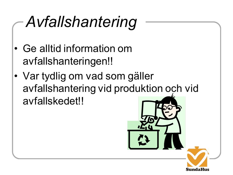 Avfallshantering Ge alltid information om avfallshanteringen!! Var tydlig om vad som gäller avfallshantering vid produktion och vid avfallskedet!!
