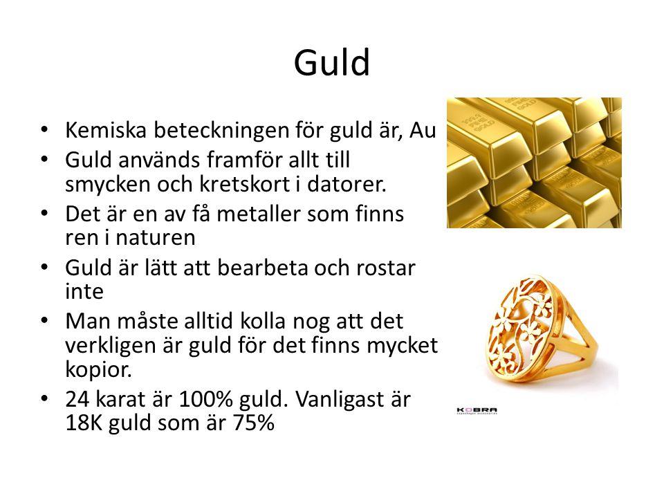 Guld Kemiska beteckningen för guld är, Au Guld används framför allt till smycken och kretskort i datorer. Det är en av få metaller som finns ren i nat