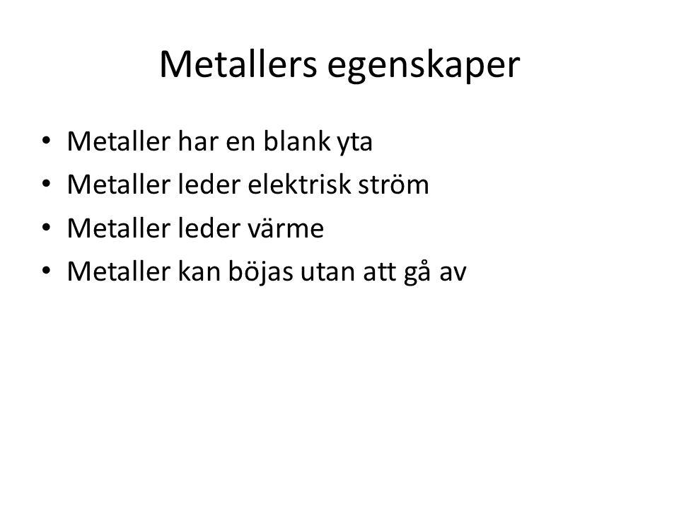 Metallers egenskaper Metaller har en blank yta Metaller leder elektrisk ström Metaller leder värme Metaller kan böjas utan att gå av