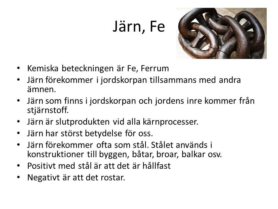 Järn, Fe Kemiska beteckningen är Fe, Ferrum Järn förekommer i jordskorpan tillsammans med andra ämnen. Järn som finns i jordskorpan och jordens inre k