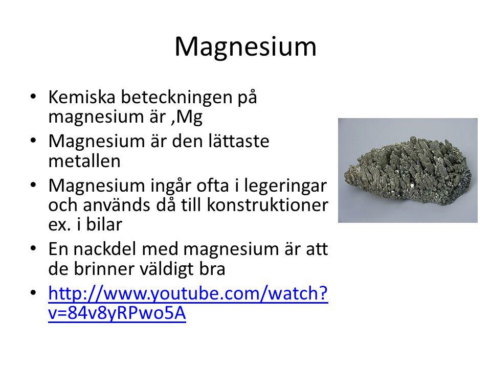 Magnesium Kemiska beteckningen på magnesium är,Mg Magnesium är den lättaste metallen Magnesium ingår ofta i legeringar och används då till konstruktio