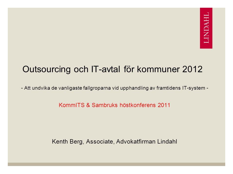Outsourcing och IT-avtal för kommuner 2012 - Att undvika de vanligaste fallgroparna vid upphandling av framtidens IT-system - KommITS & Sambruks höstkonferens 2011 Kenth Berg, Associate, Advokatfirman Lindahl