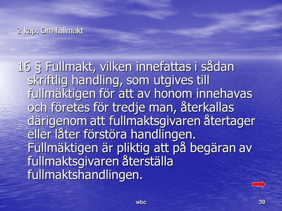 2 kap. Om fullmakt 16 § Fullmakt, vilken innefattas i sådan skriftlig handling, som utgives till fullmäktigen för att av honom innehavas och företes f