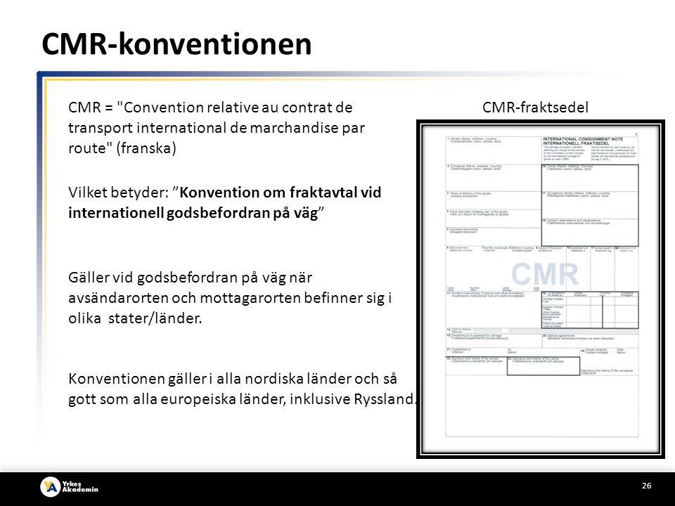 26 CMR-konventionen Gäller vid godsbefordran på väg när avsändarorten och mottagarorten befinner sig i olika stater/länder.