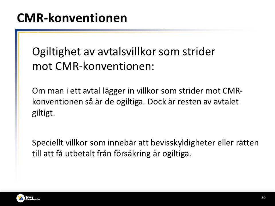 30 Ogiltighet av avtalsvillkor som strider mot CMR-konventionen: Om man i ett avtal lägger in villkor som strider mot CMR- konventionen så är de ogiltiga.