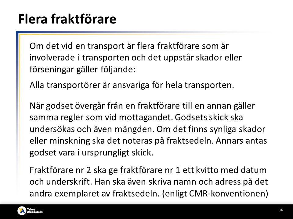 34 Om det vid en transport är flera fraktförare som är involverade i transporten och det uppstår skador eller förseningar gäller följande: Alla transportörer är ansvariga för hela transporten.